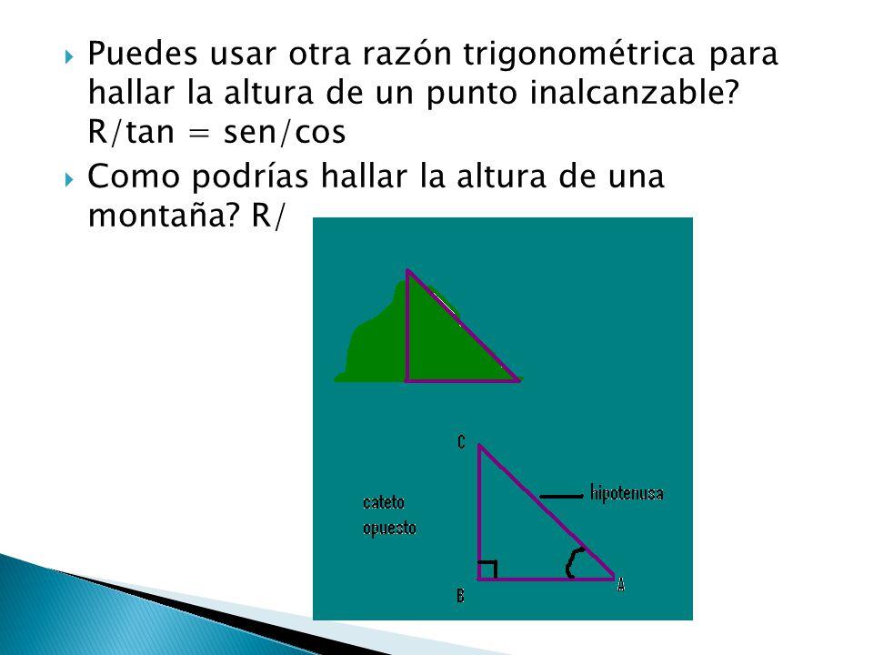 Puedes usar otra razón trigonométrica para hallar la altura de un punto inalcanzable R/tan = sen/cos