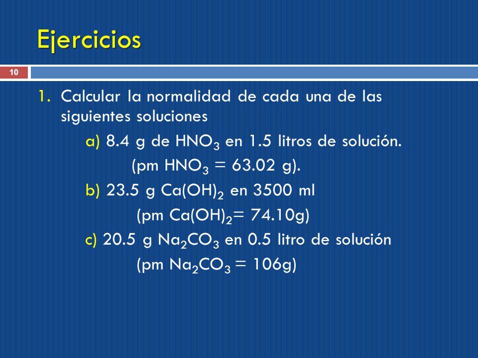 Ejercicios Calcular la normalidad de cada una de las siguientes soluciones. a) 8.4 g de HNO3 en 1.5 litros de solución.