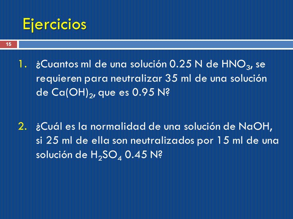 Ejercicios ¿Cuantos ml de una solución 0.25 N de HNO3, se requieren para neutralizar 35 ml de una solución de Ca(OH)2, que es 0.95 N