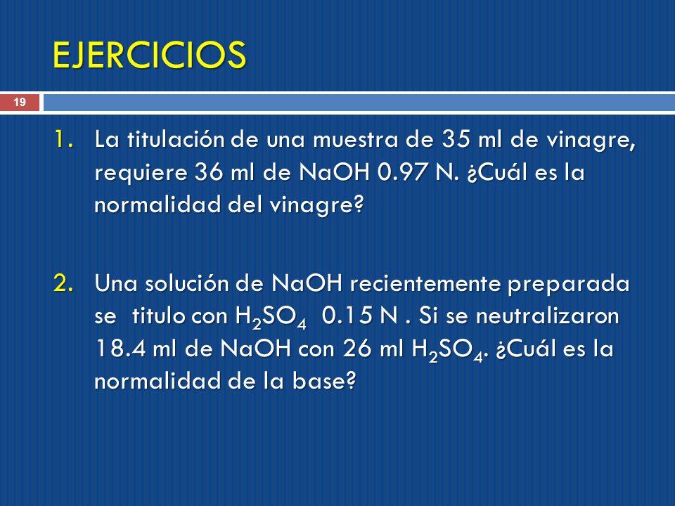 EJERCICIOS La titulación de una muestra de 35 ml de vinagre, requiere 36 ml de NaOH 0.97 N. ¿Cuál es la normalidad del vinagre