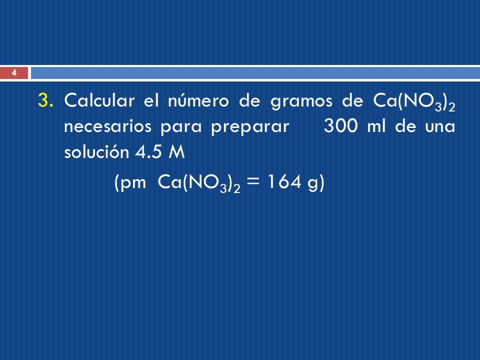 Calcular el número de gramos de Ca(NO3)2 necesarios para preparar 300 ml de una solución 4.5 M