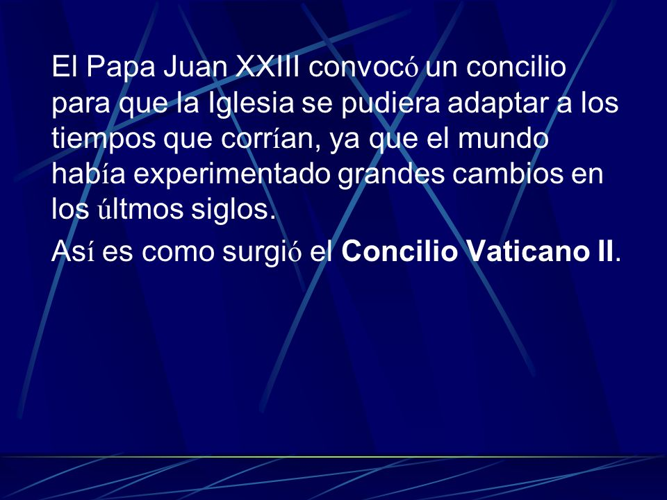 El Papa Juan XXIII convocó un concilio para que la Iglesia se pudiera adaptar a los tiempos que corrían, ya que el mundo había experimentado grandes cambios en los últmos siglos.