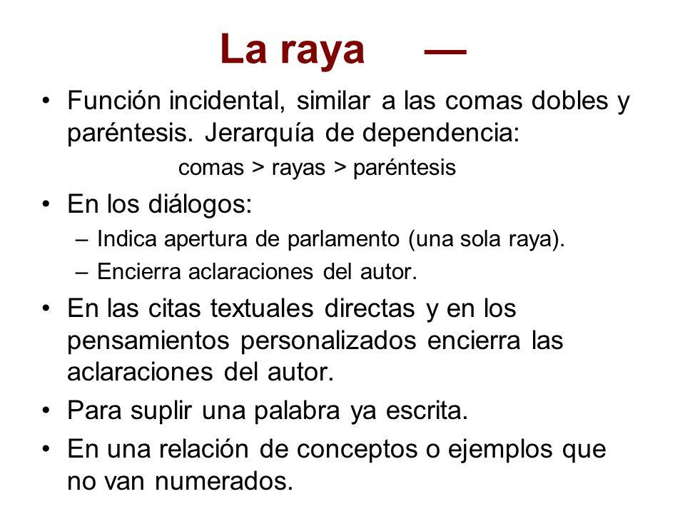 La raya — Función incidental, similar a las comas dobles y paréntesis. Jerarquía de dependencia: comas > rayas > paréntesis.