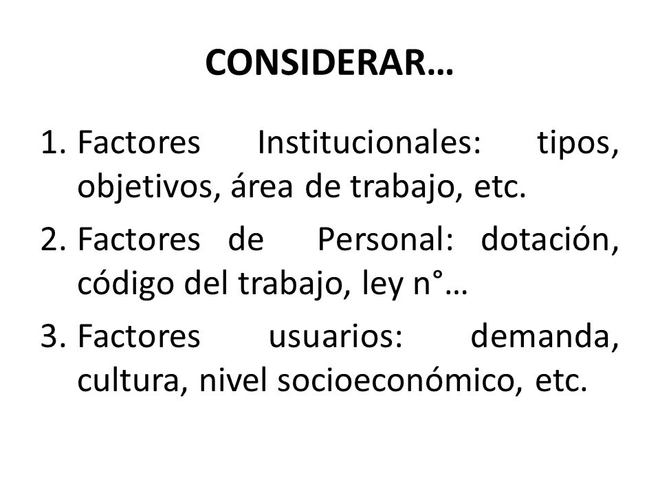 CONSIDERAR… Factores Institucionales: tipos, objetivos, área de trabajo, etc. Factores de Personal: dotación, código del trabajo, ley n°…