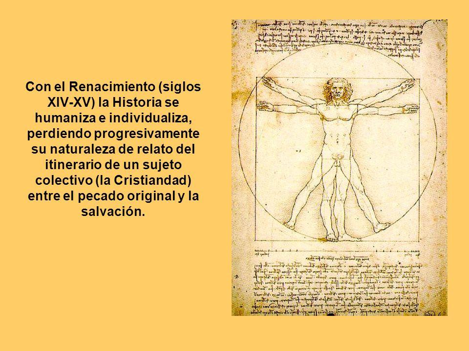 Con el Renacimiento (siglos XIV-XV) la Historia se humaniza e individualiza, perdiendo progresivamente su naturaleza de relato del itinerario de un sujeto colectivo (la Cristiandad) entre el pecado original y la salvación.