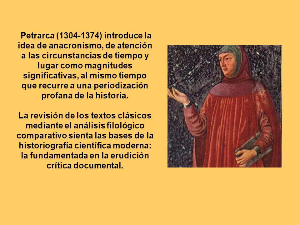 Petrarca (1304-1374) introduce la idea de anacronismo, de atención a las circunstancias de tiempo y lugar como magnitudes significativas, al mismo tiempo que recurre a una periodización profana de la historia.
