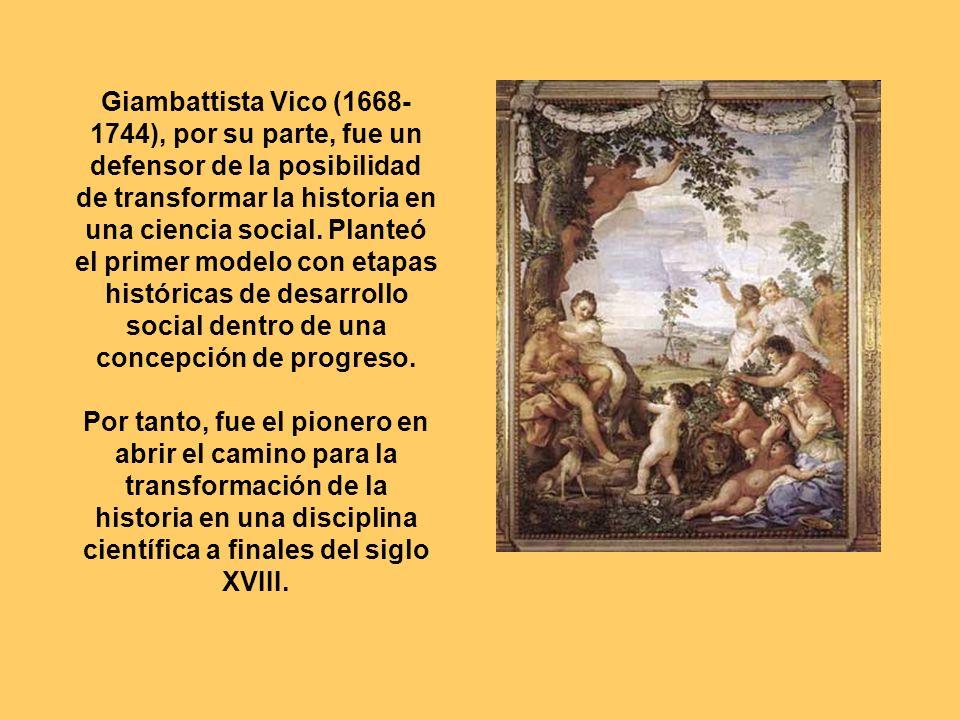 Giambattista Vico (1668-1744), por su parte, fue un defensor de la posibilidad de transformar la historia en una ciencia social. Planteó el primer modelo con etapas históricas de desarrollo social dentro de una concepción de progreso.