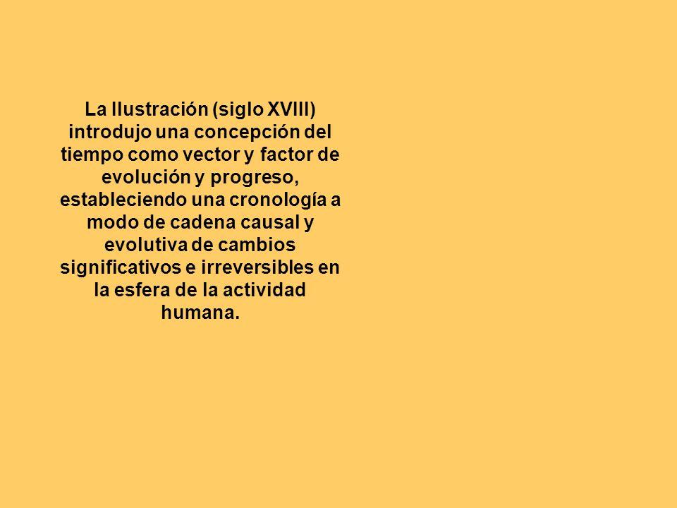 La Ilustración (siglo XVIII) introdujo una concepción del tiempo como vector y factor de evolución y progreso, estableciendo una cronología a modo de cadena causal y evolutiva de cambios significativos e irreversibles en la esfera de la actividad humana.