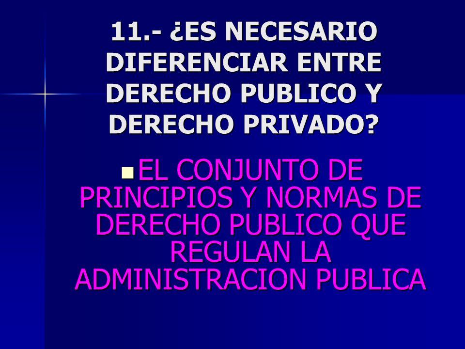 11.- ¿ES NECESARIO DIFERENCIAR ENTRE DERECHO PUBLICO Y DERECHO PRIVADO