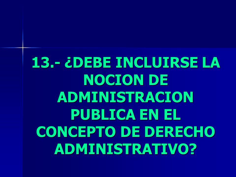 13.- ¿DEBE INCLUIRSE LA NOCION DE ADMINISTRACION PUBLICA EN EL CONCEPTO DE DERECHO ADMINISTRATIVO