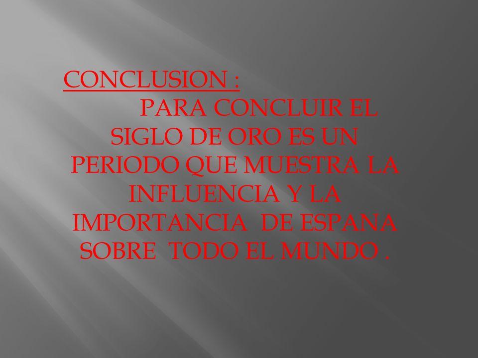 CONCLUSION :PARA CONCLUIR EL SIGLO DE ORO ES UN PERIODO QUE MUESTRA LA INFLUENCIA Y LA IMPORTANCIA DE ESPANA SOBRE TODO EL MUNDO .