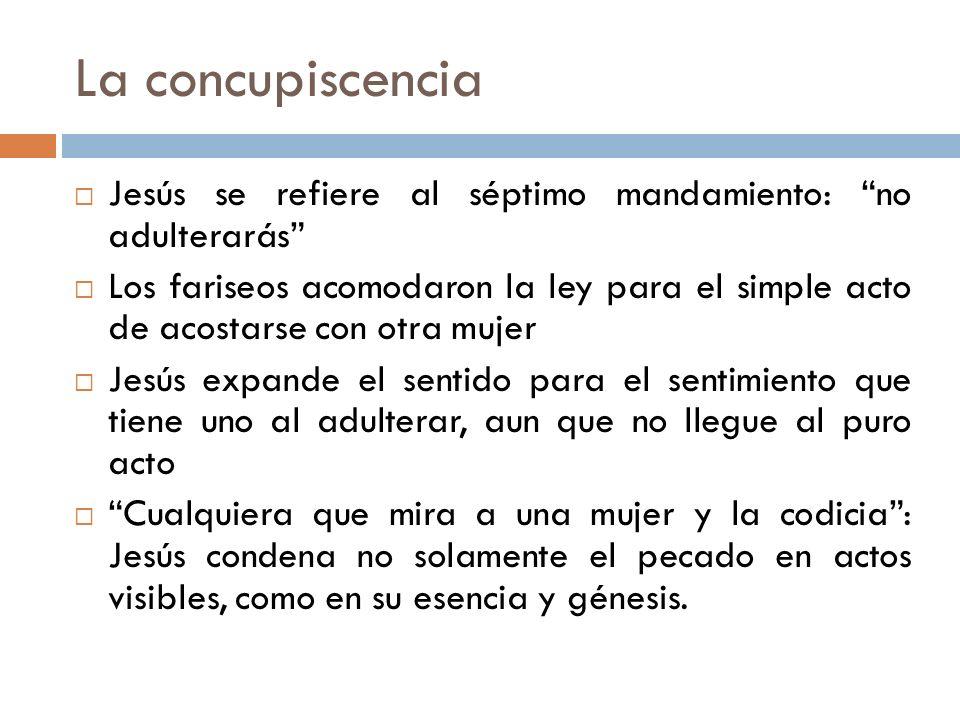 La concupiscencia Jesús se refiere al séptimo mandamiento: no adulterarás
