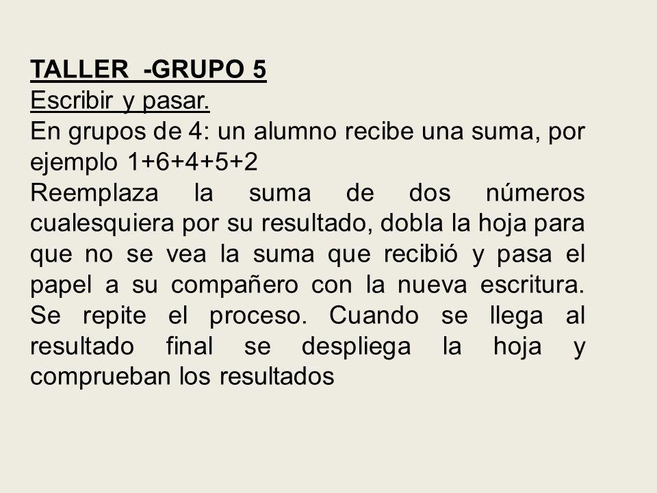 TALLER -GRUPO 5 Escribir y pasar. En grupos de 4: un alumno recibe una suma, por ejemplo 1+6+4+5+2.