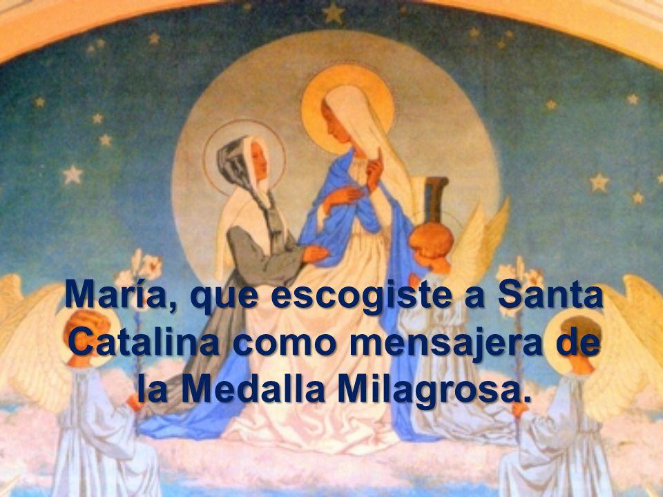 María, que escogiste a Santa Catalina como mensajera de la Medalla Milagrosa.