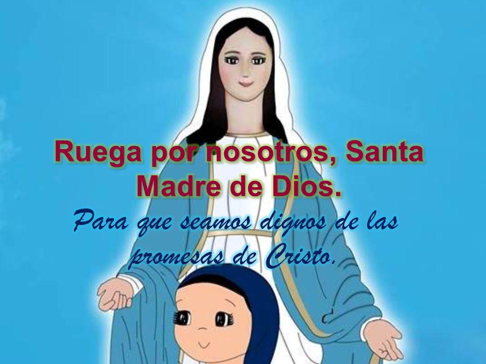 Ruega por nosotros, Santa Madre de Dios.