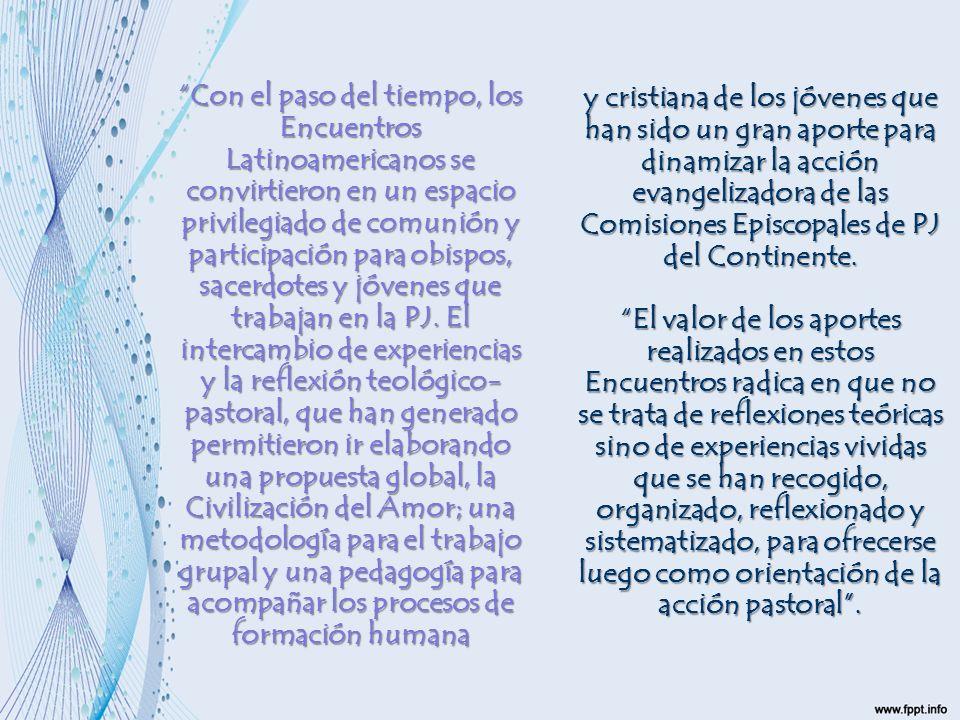 Con el paso del tiempo, los Encuentros Latinoamericanos se convirtieron en un espacio privilegiado de comunión y participación para obispos, sacerdotes y jóvenes que trabajan en la PJ. El intercambio de experiencias y la reflexión teológico-pastoral, que han generado permitieron ir elaborando una propuesta global, la Civilización del Amor; una metodología para el trabajo grupal y una pedagogía para acompañar los procesos de formación humana