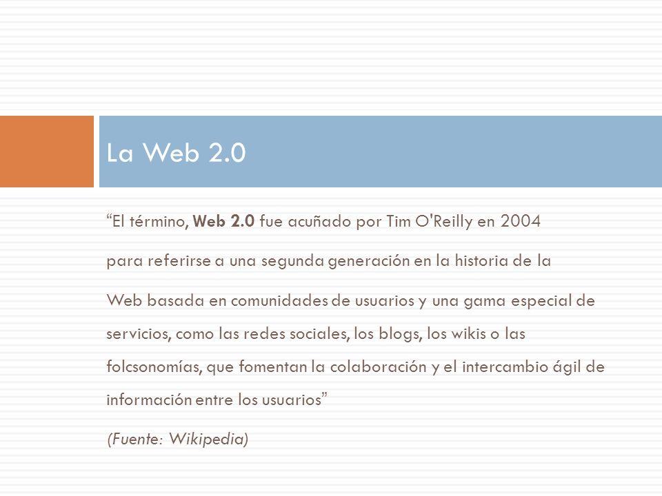 La Web 2.0 El término, Web 2.0 fue acuñado por Tim O Reilly en 2004