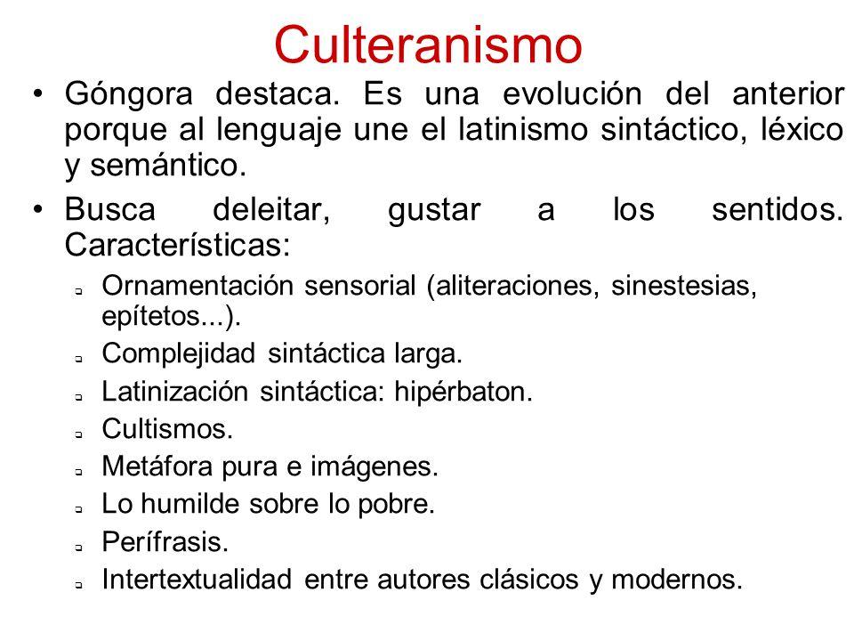 Culteranismo Góngora destaca. Es una evolución del anterior porque al lenguaje une el latinismo sintáctico, léxico y semántico.