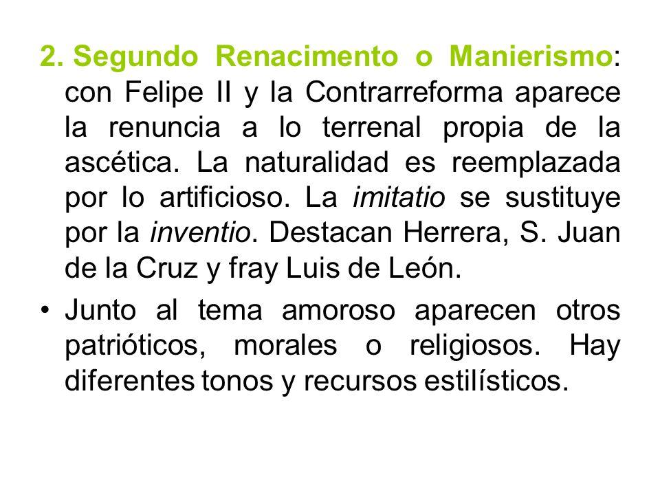2. Segundo Renacimento o Manierismo: con Felipe II y la Contrarreforma aparece la renuncia a lo terrenal propia de la ascética. La naturalidad es reemplazada por lo artificioso. La imitatio se sustituye por la inventio. Destacan Herrera, S. Juan de la Cruz y fray Luis de León.