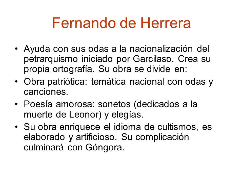 Fernando de HerreraAyuda con sus odas a la nacionalización del petrarquismo iniciado por Garcilaso. Crea su propia ortografía. Su obra se divide en: