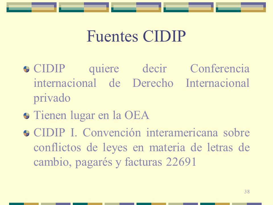 Fuentes CIDIP CIDIP quiere decir Conferencia internacional de Derecho Internacional privado. Tienen lugar en la OEA.