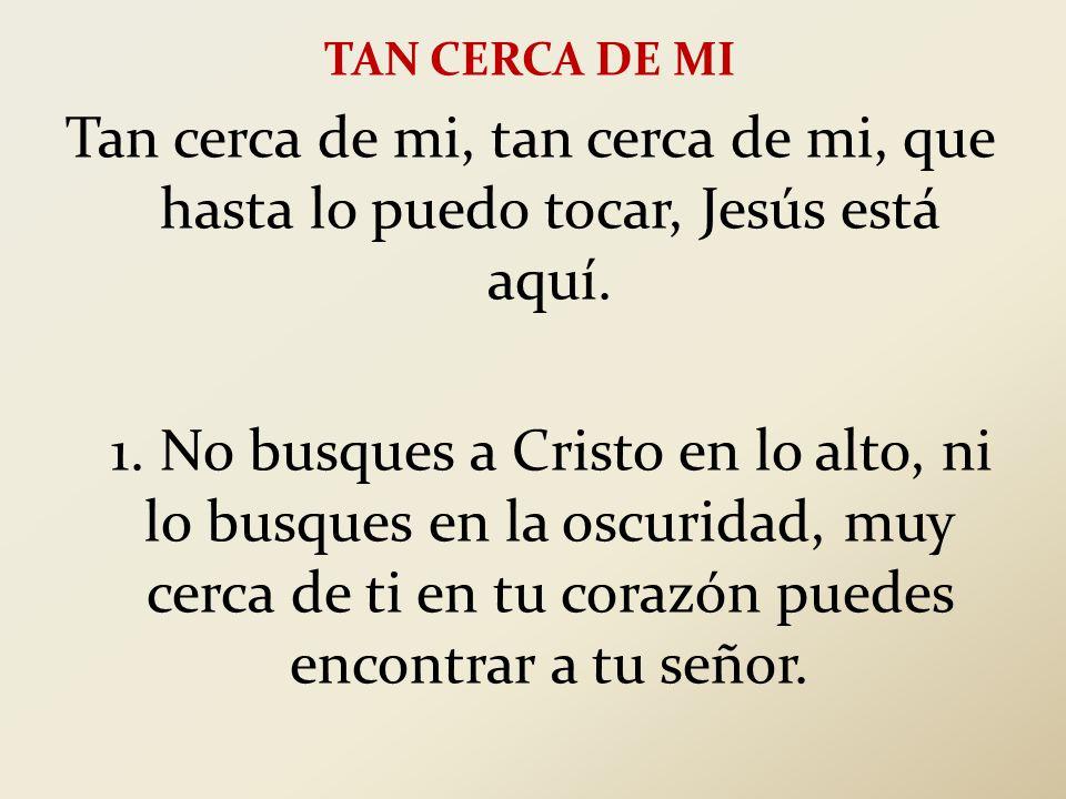 TAN CERCA DE MI Tan cerca de mi, tan cerca de mi, que hasta lo puedo tocar, Jesús está aquí.