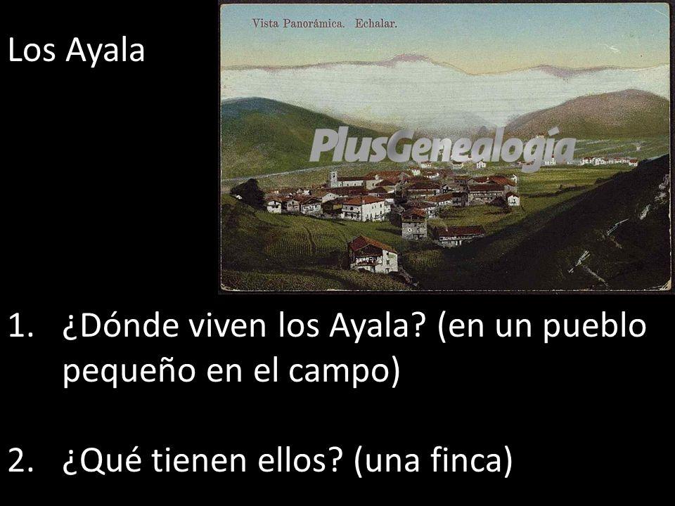 Los Ayala ¿Dónde viven los Ayala (en un pueblo pequeño en el campo) ¿Qué tienen ellos (una finca)