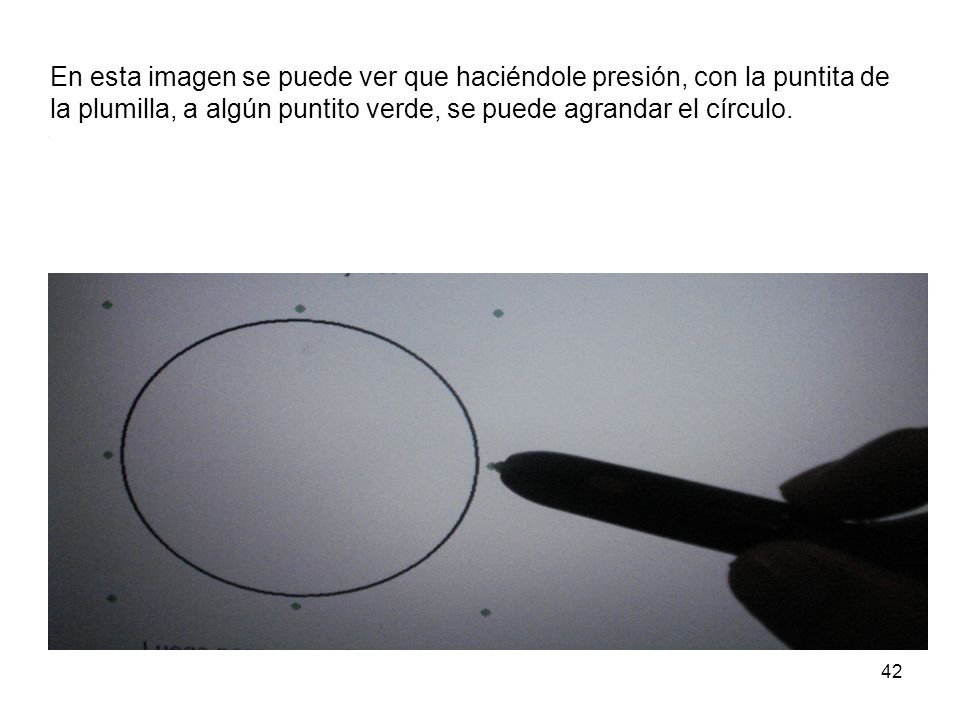 En esta imagen se puede ver que haciéndole presión, con la puntita de la plumilla, a algún puntito verde, se puede agrandar el círculo.