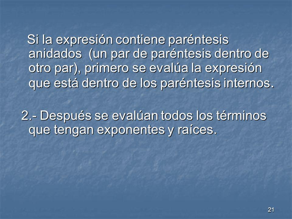Si la expresión contiene paréntesis anidados (un par de paréntesis dentro de otro par), primero se evalúa la expresión que está dentro de los paréntesis internos.