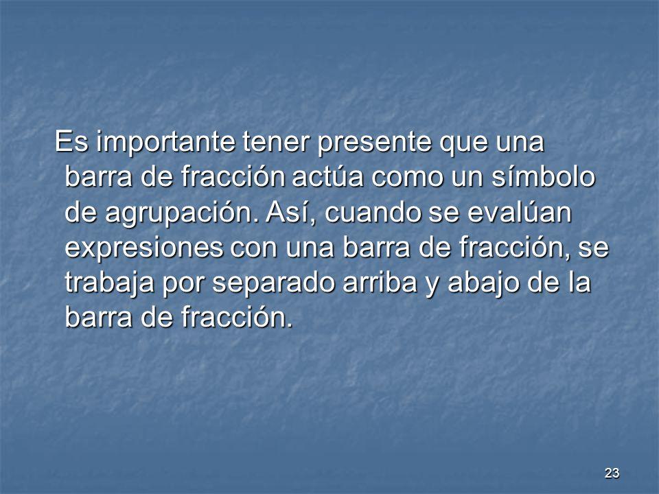 Es importante tener presente que una barra de fracción actúa como un símbolo de agrupación.