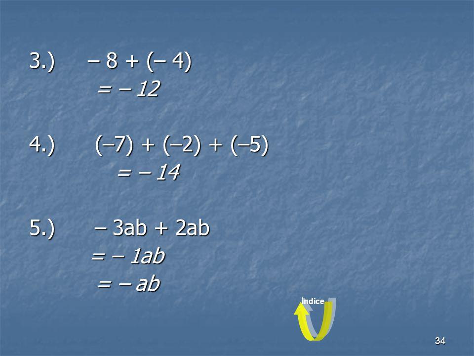 3.) – 8 + (– 4) = – 12 4.) (–7) + (–2) + (–5) = – 14 5.) – 3ab + 2ab