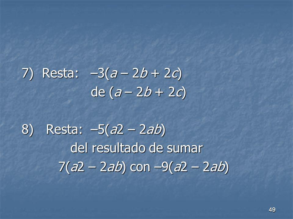 7) Resta: –3(a – 2b + 2c) de (a – 2b + 2c) 8) Resta: –5(a2 – 2ab) del resultado de sumar.