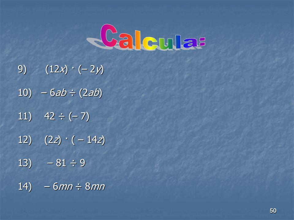 Calcula: 9) (12x) · (– 2y) 10) – 6ab ÷ (2ab) 11) 42 ÷ (– 7)