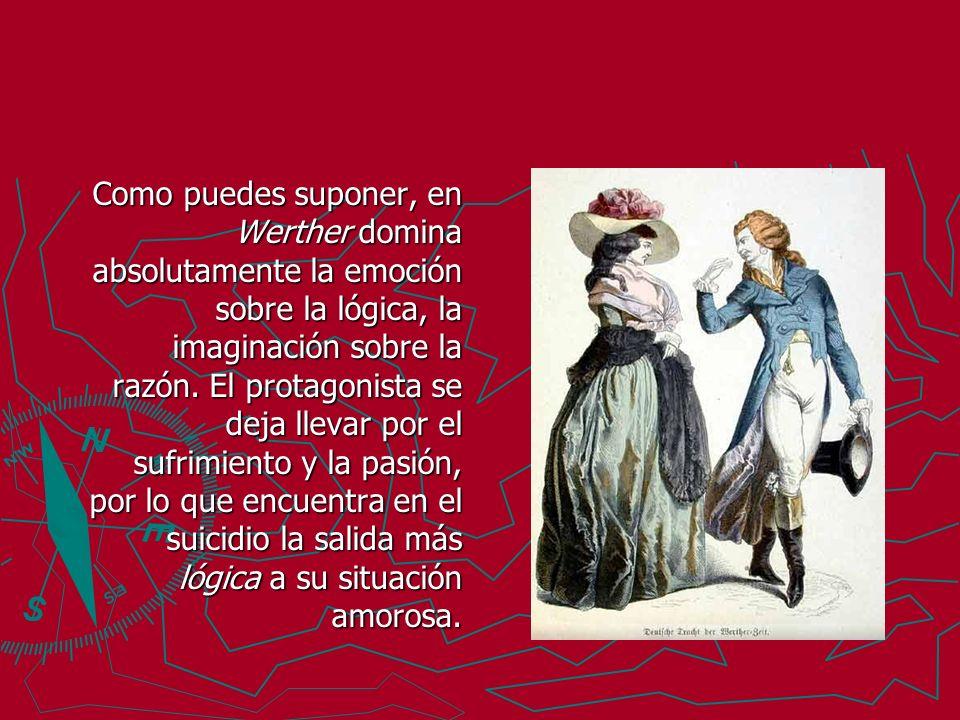 Como puedes suponer, en Werther domina absolutamente la emoción sobre la lógica, la imaginación sobre la razón.