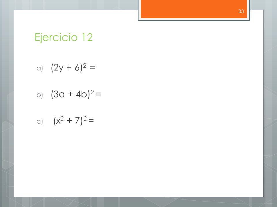 Ejercicio 12 (2y + 6)2 = (3a + 4b)2 = (x2 + 7)2 =