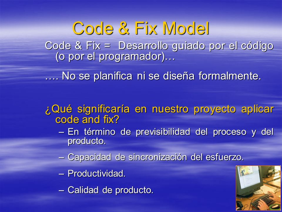 Code & Fix Model Code & Fix = Desarrollo guiado por el código (o por el programador)… …. No se planifica ni se diseña formalmente.