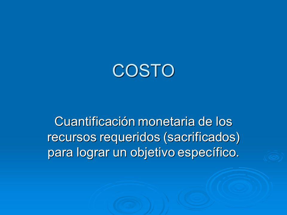 COSTO Cuantificación monetaria de los recursos requeridos (sacrificados) para lograr un objetivo específico.