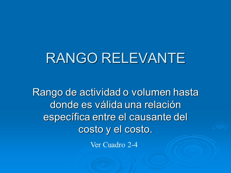 RANGO RELEVANTERango de actividad o volumen hasta donde es válida una relación específica entre el causante del costo y el costo.