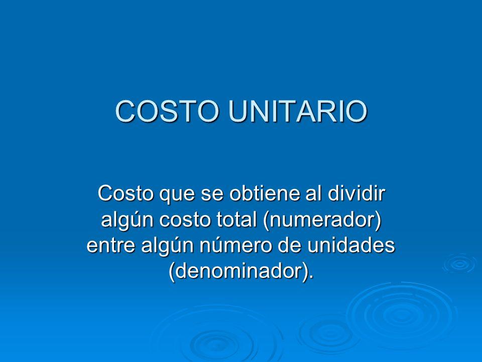 COSTO UNITARIOCosto que se obtiene al dividir algún costo total (numerador) entre algún número de unidades (denominador).