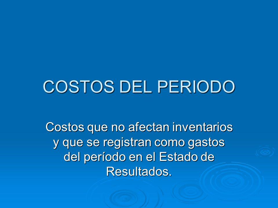 COSTOS DEL PERIODO Costos que no afectan inventarios y que se registran como gastos del período en el Estado de Resultados.