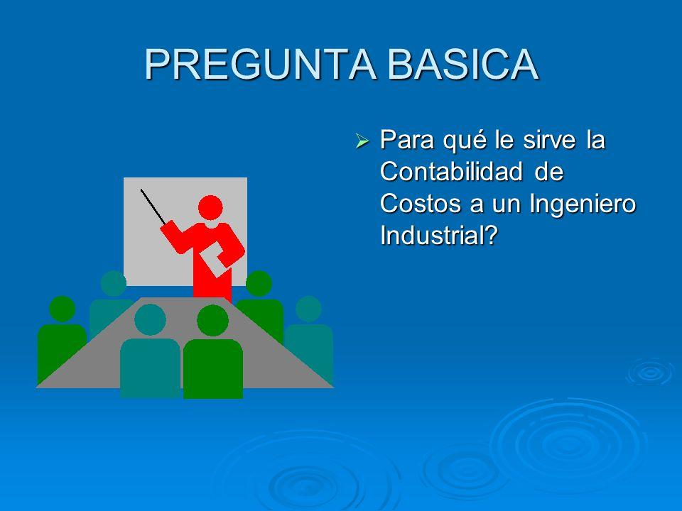 PREGUNTA BASICA Para qué le sirve la Contabilidad de Costos a un Ingeniero Industrial