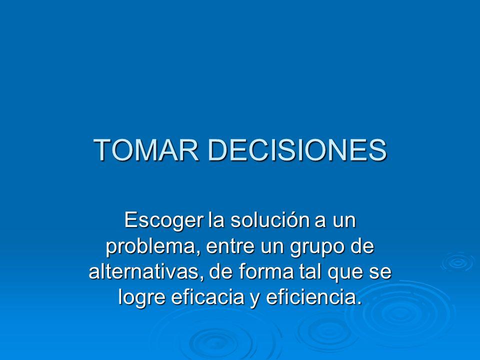 TOMAR DECISIONES Escoger la solución a un problema, entre un grupo de alternativas, de forma tal que se logre eficacia y eficiencia.