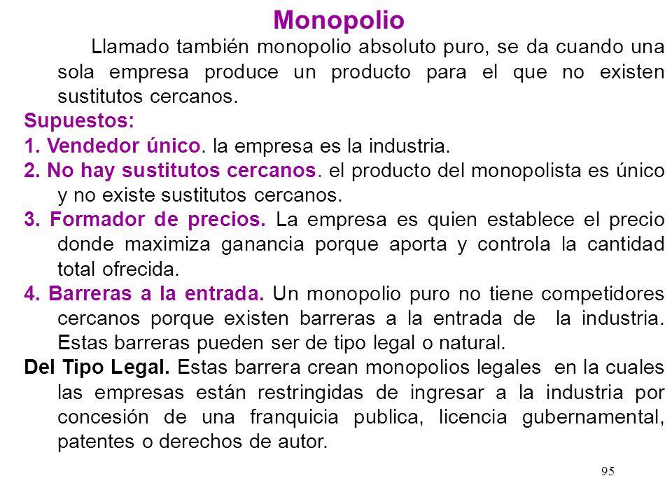 Monopolio Llamado también monopolio absoluto puro, se da cuando una sola empresa produce un producto para el que no existen sustitutos cercanos.