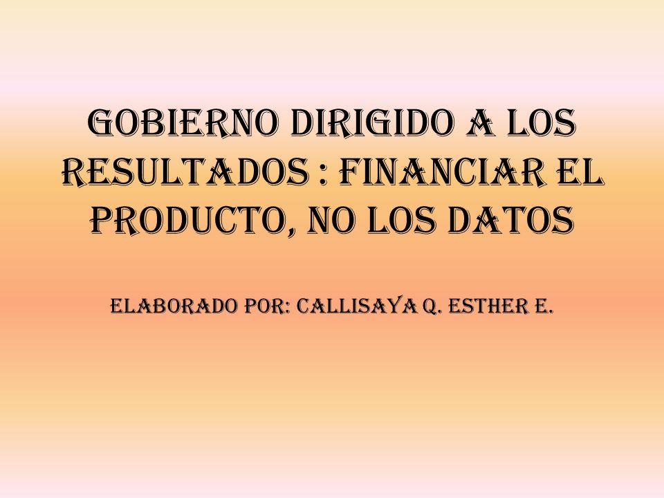 GOBIERNO DIRIGIDO A LOS RESULTADOS : FINANCIAR EL PRODUCTO, NO LOS DATOS Elaborado por: Callisaya Q.