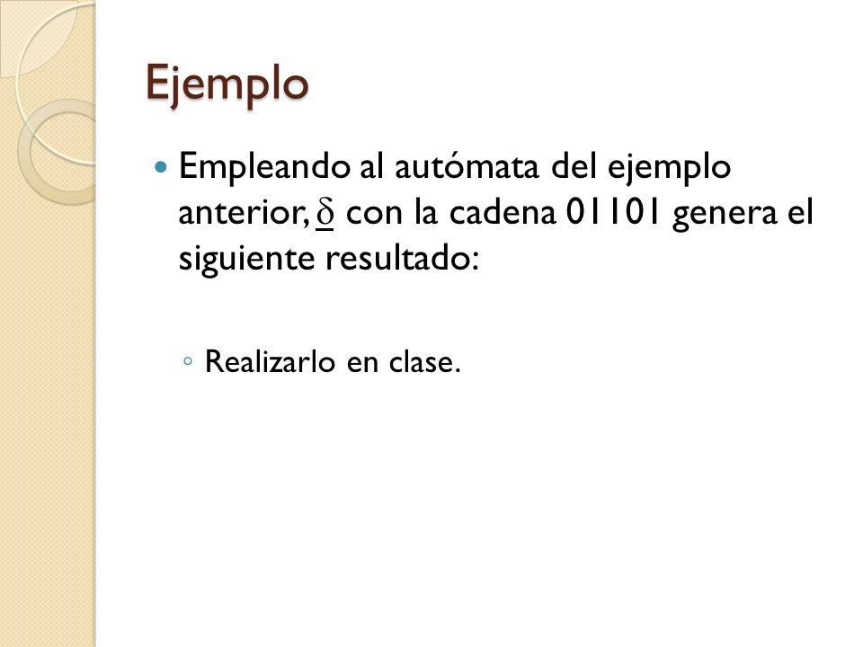 Ejemplo Empleando al autómata del ejemplo anterior,  con la cadena 01101 genera el siguiente resultado: