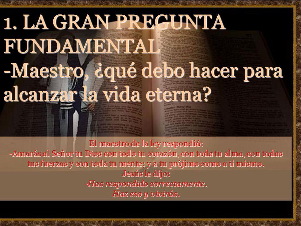 1. LA GRAN PREGUNTA FUNDAMENTAL -Maestro, ¿qué debo hacer para alcanzar la vida eterna