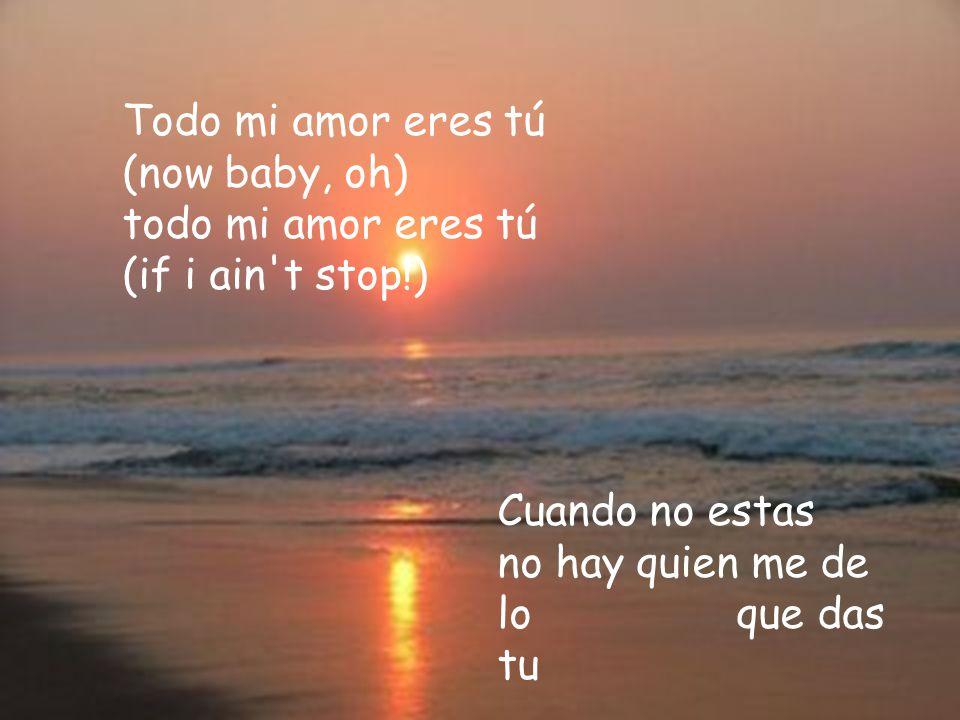 Todo mi amor eres tú (now baby, oh) todo mi amor eres tú (if i ain t stop!)