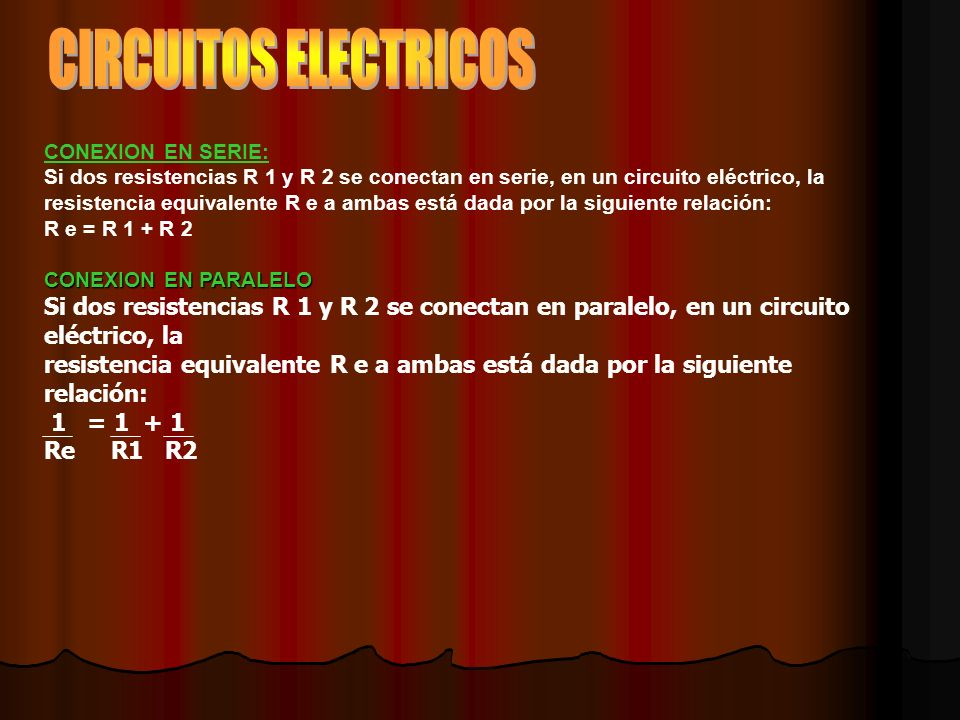 CIRCUITOS ELECTRICOS CONEXION EN SERIE: Si dos resistencias R 1 y R 2 se conectan en serie, en un circuito eléctrico, la.