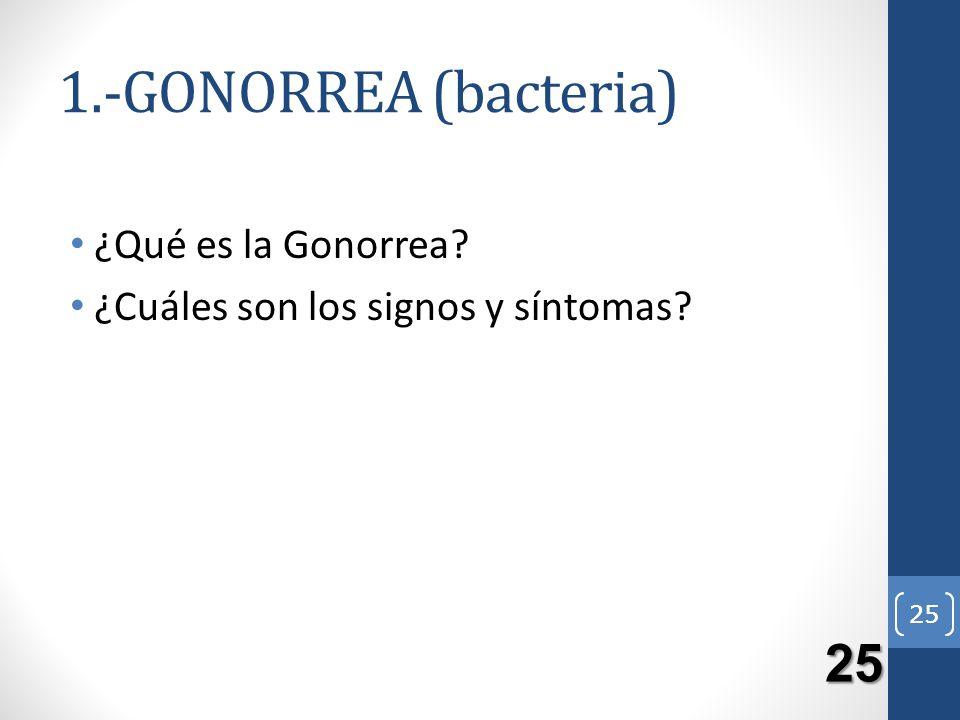 1.-GONORREA (bacteria) 25 ¿Qué es la Gonorrea