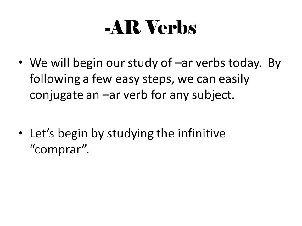 -AR Verbs We will begin our study of –ar verbs today. By following a few easy steps, we can easily conjugate an –ar verb for any subject.